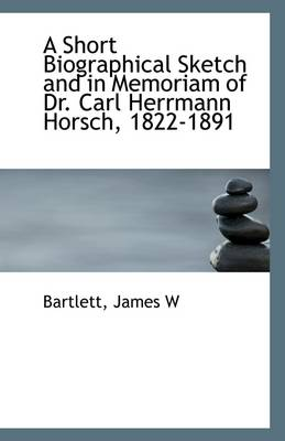 A Short Biographical Sketch and in Memoriam of Dr. Carl Herrmann Horsch, 1822-1891