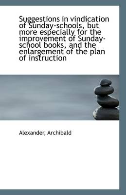 Suggestions in Vindication of Sunday-Schools, But More Especially for the Improvement of Sunday-Scho