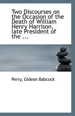 Two Discourses on the Occasion of the Death of William Henry Harrison, Late President of the ...