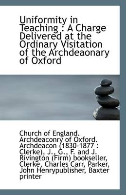 Uniformity in Teaching: A Charge Delivered at the Ordinary Visitation of the Archdeaonary of Oxford