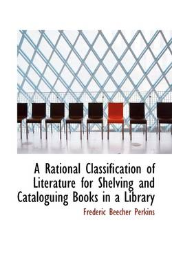 A Rational Classification of Literature for Shelving and Cataloguing Books in a Library