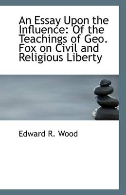 An Essay Upon the Influence: Of the Teachings of Geo. Fox on Civil and Religious Liberty