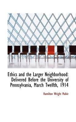 Ethics and the Larger Neighborhood: Delivered Before the University of Pennsylvania, March Twelfth,