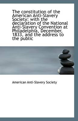 The Constitution of the American Anti-Slavery Society: With the Declaration of the National Anti-Sla
