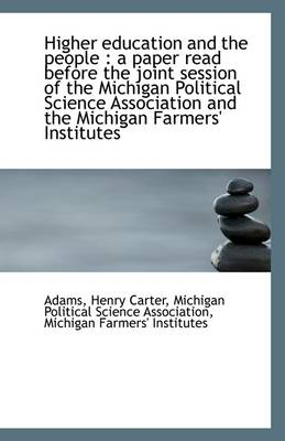 Higher Education and the People: A Paper Read Before the Joint Session of the Michigan Political SC
