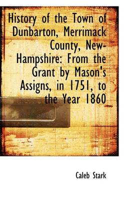 History of the Town of Dunbarton, Merrimack County, New-Hampshire: From the Grant by Mason's Assigns