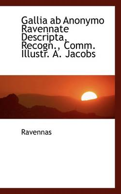 Gallia AB Anonymo Ravennate Descripta, Recogn., Comm. Illustr. A. Jacobs