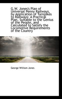 G.W. Jones's Plan of Universal Penny Railways, by Application of Turnpikes to Railways: A Practical