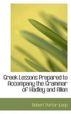 Greek Lessons Prepared to Accompany the Grammar of Hadley and Allen