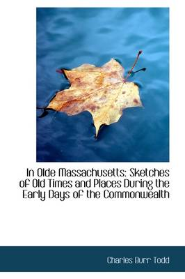 In Olde Massachusetts: Sketches of Old Times and Places During the Early Days of the Commonwealth