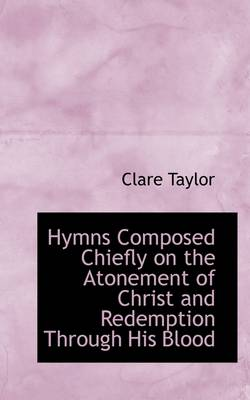 Hymns Composed Chiefly on the Atonement of Christ and Redemption Through His Blood