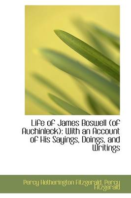 Life of James Boswell (of Auchinleck): With an Account of His Sayings, Doings, and Writings