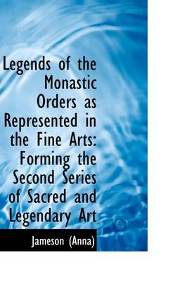 Legends of the Monastic Orders as Represented in the Fine Arts: Forming the Second Series of Sacred
