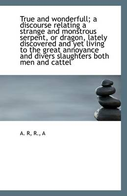 True and Wonderfull; A Discourse Relating a Strange and Monstrous Serpent, or Dragon