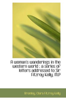 A Woman's Wanderings in the Western World; A Series of Letters Addressed to Sir Fitzroy Kelly, M.P