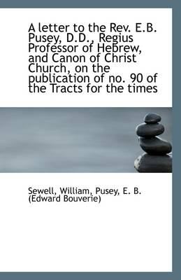 A Letter to the REV. E.B. Pusey, D.D., Regius Professor of Hebrew, and Canon of Christ Church, on Th