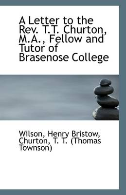 A Letter to the REV. T.T. Churton, M.A., Fellow and Tutor of Brasenose College