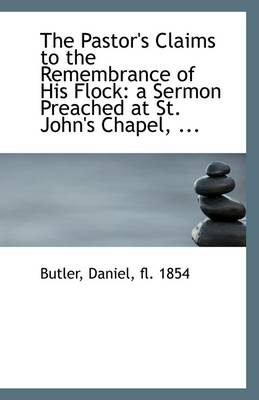 The Pastor's Claims to the Remembrance of His Flock: A Sermon Preached at St. John's Chapel, ...