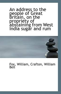 An Address to the People of Great Britain, on the Propriety of Abstaining from West India Sugar and