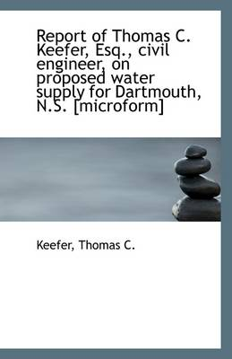 Report of Thomas C. Keefer, Esq., Civil Engineer, on Proposed Water Supply for Dartmouth, N.S. [Micr