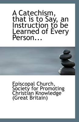 A Catechism, That Is to Say, an Instruction to Be Learned of Every Person...