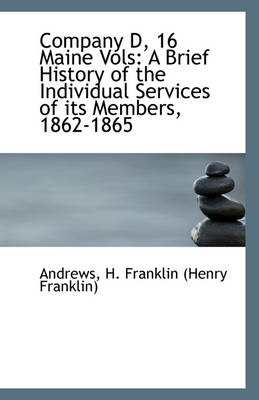 Company D, 16 Maine Vols: A Brief History of the Individual Services of Its Members, 1862-1865