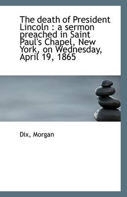 The Death of President Lincoln: A Sermon Preached in Saint Paul's Chapel, New York, on Wednesday, a