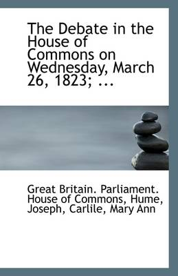 The Debate in the House of Commons on Wednesday, March 26, 1823; ...