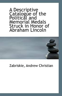 A Descriptive Catalogue of the Political and Memorial Medals Struck in Honor of Abraham Lincoln ..
