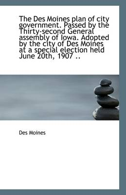 The Des Moines Plan of City Government. Passed by the Thirty-Second General Assembly of Iowa. Adopte