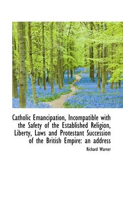 Catholic Emancipation, Incompatible with the Safety of the Established Religion, Liberty, Laws and P