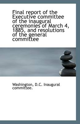 Final Report of the Executive Committee of the Inaugural Ceremonies of March 4, 1885, and Resolution