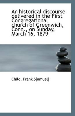 An Historical Discourse Delivered in the First Congregational Church of Greenwich, Conn., on Sunday,