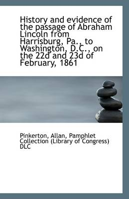 History and Evidence of the Passage of Abraham Lincoln from Harrisburg, Pa., to Washington, D.C.