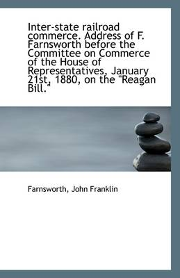 Inter-State Railroad Commerce. Address of F. Farnsworth Before the Committee on Commerce of the Hous