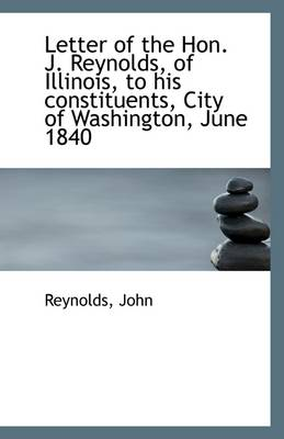 Letter of the Hon. J. Reynolds, of Illinois, to His Constituents, City of Washington, June 1840