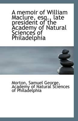 A Memoir of William Maclure, Esq., Late President of the Academy of Natural Sciences of Philadelphia