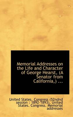 Memorial Addresses on the Life and Character of George Hearst, (a Senator from California, ) ...