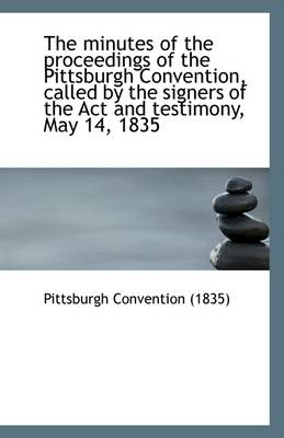 The Minutes of the Proceedings of the Pittsburgh Convention, Called by the Signers of the ACT and Te