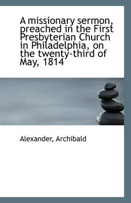 A Missionary Sermon, Preached in the First Presbyterian Church in Philadelphia, on the Twenty-Third