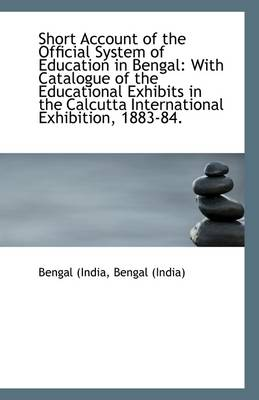 Short Account of the Official System of Education in Bengal: With Catalogue of the Educational Exhib