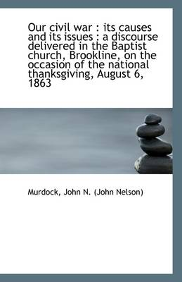 Our Civil War: Its Causes and Its Issues: A Discourse Delivered in the Baptist Church, Brookline,