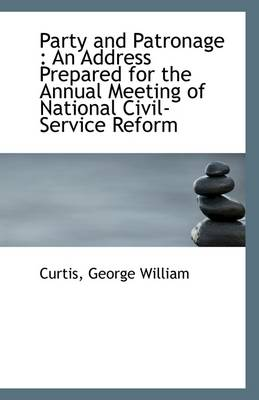 Party and Patronage: An Address Prepared for the Annual Meeting of National Civil-Service Reform