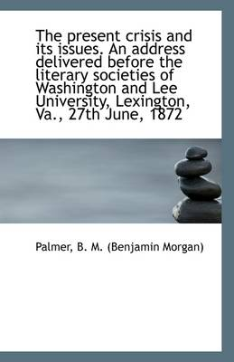 The Present Crisis and Its Issues. an Address Delivered Before the Literary Societies of Washington