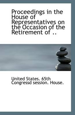 Proceedings in the House of Representatives on the Occasion of the Retirement of ..