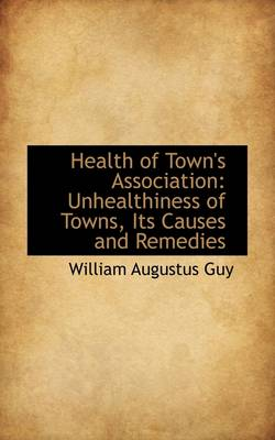 Health of Town's Association: Unhealthiness of Towns, Its Causes and Remedies
