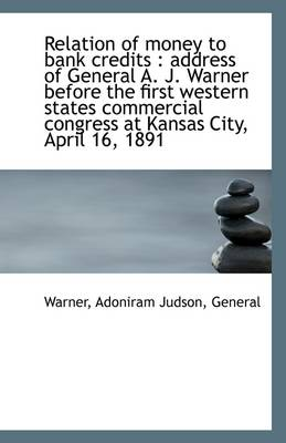 Relation of Money to Bank Credits: Address of General A. J. Warner Before the First Western States