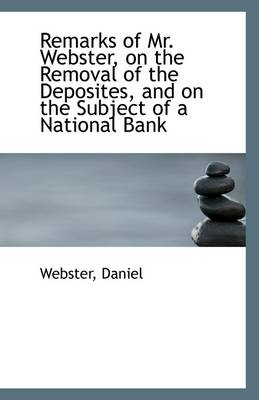 Remarks of Mr. Webster, on the Removal of the Deposites, and on the Subject of a National Bank