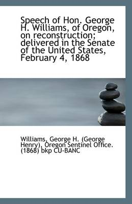 Speech of Hon. George H. Williams, of Oregon, on Reconstruction; Delivered in the Senate of the Unit