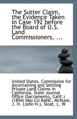 The Sutter Claim, the Evidence Taken in Case 192 Before the Board of U.S. Land Commissioners, ...